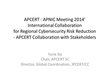 APCERT : APNIC Meeting 2014' International Collaboration for Regional Cybersecurity Risk Reduction - APCERT Collaboration with Stakeholders Yurie Ito Chair,