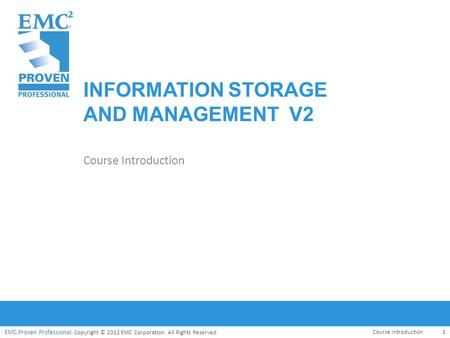 EMC Proven Professional. Copyright © 2012 EMC Corporation. All Rights Reserved. EMC Proven Professional INFORMATION STORAGE AND MANAGEMENT V2 Course Introduction.