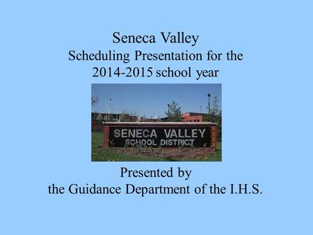 Seneca Valley Scheduling Presentation for the 2014-2015 school year Presented by the Guidance Department of the I.H.S.