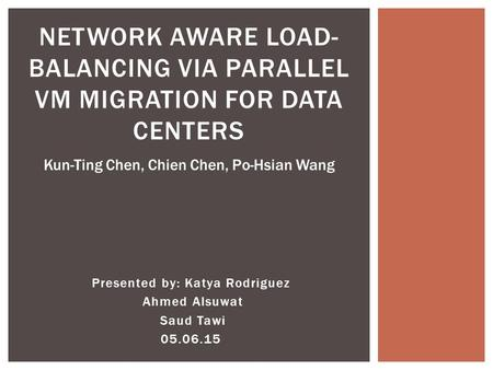 Presented by: Katya Rodriguez Ahmed Alsuwat Saud Tawi 05.06.15 NETWORK AWARE LOAD- BALANCING VIA PARALLEL VM MIGRATION FOR DATA CENTERS Kun-Ting Chen,