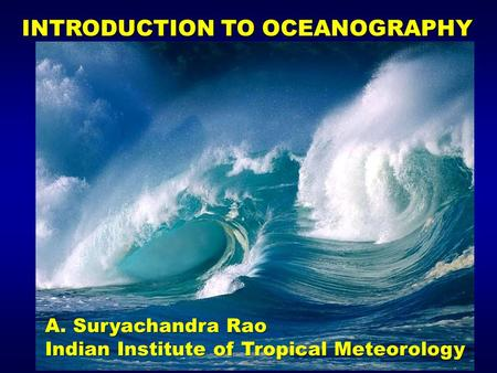INTRODUCTION TO OCEANOGRAPHY A. Suryachandra Rao Indian Institute of Tropical Meteorology.