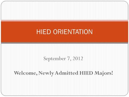 September 7, 2012 Welcome, Newly Admitted HIED Majors! HIED ORIENTATION.