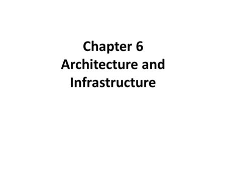 Chapter 6 Architecture and Infrastructure. Learning Objectives Understand how strategy drives architecture which then drives infrastructure. Identify.