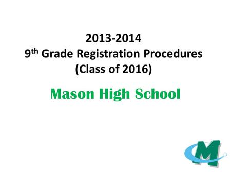 2013-2014 9 th Grade Registration Procedures (Class of 2016) Mason High School.