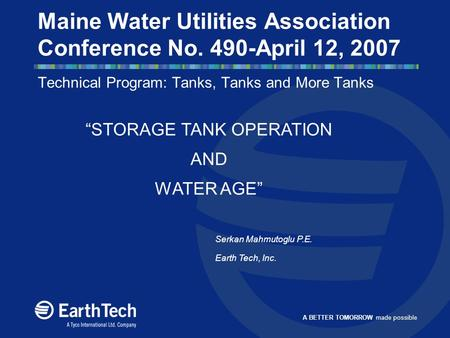 A BETTER TOMORROW made possible Maine Water Utilities Association Conference No. 490-April 12, 2007 Technical Program: Tanks, Tanks and More Tanks Serkan.