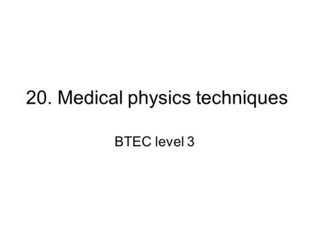 20. Medical physics techniques BTEC level 3. Aim The aim of this unit is to enable learners to develop, through a practical vocational skills approach,