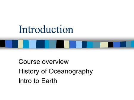 Introduction Course overview History of Oceanography Intro to Earth.
