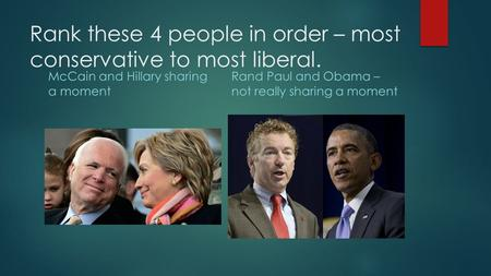 Rank these 4 people in order – most conservative to most liberal. McCain and Hillary sharing a moment Rand Paul and Obama – not really sharing a moment.