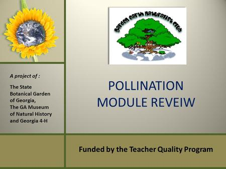 POLLINATION MODULE REVEIW Funded by the Teacher Quality Program A project of : The State Botanical Garden of Georgia, The GA Museum of Natural History.