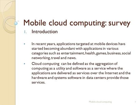 Mobile cloud computing: survey 1. Introduction  In recent years, applications targeted at mobile devices havs started becoming abundant with applications.