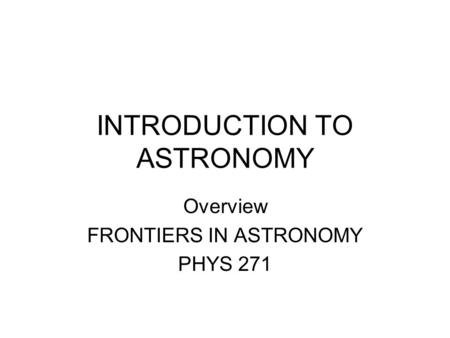 INTRODUCTION TO ASTRONOMY Overview FRONTIERS IN ASTRONOMY PHYS 271.