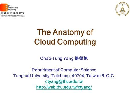 The Anatomy of <strong>Cloud</strong> <strong>Computing</strong> Chao-Tung Yang 楊朝棟 Department of <strong>Computer</strong> Science Tunghai University, Taichung, 40704, Taiwan R.O.C.