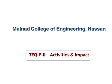 Malnad College of Engineering, Hassan TEQIP-II Activities & Impact.