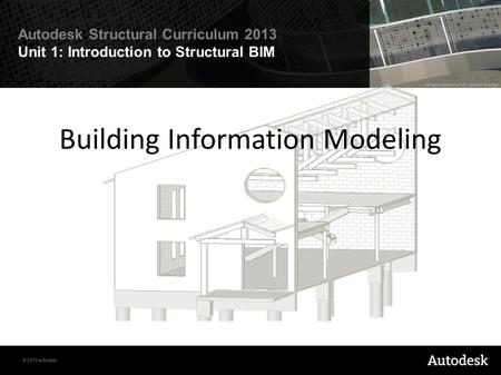 © 2010 Autodesk Autodesk Structural Curriculum 2013 Unit 1: Introduction to Structural BIM Building Information Modeling.
