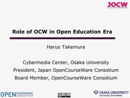 Role of OCW in Open Education Era Haruo Takemura Cybermedia Center, Osaka University President, Japan OpenCourseWare Consotium Board Member, OpenCourseWare.