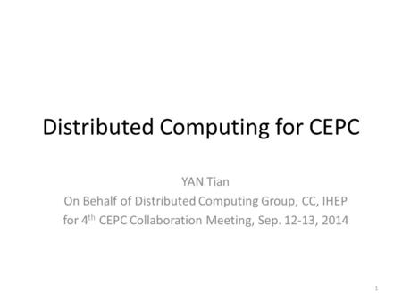 Distributed Computing for CEPC YAN Tian On Behalf of Distributed Computing Group, CC, IHEP for 4 th CEPC Collaboration Meeting, Sep. 12-13, 2014 1.