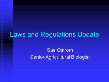Laws and Regulations Update Sue Ostrom Senior Agricultural Biologist.