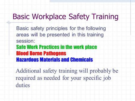 Basic Workplace Safety Training Additional safety training will probably be required as needed for your specific job duties Basic safety principles for.