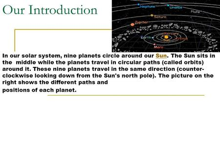 Our Introduction In our solar system, nine planets circle around our Sun. The Sun sits in the middle while the planets travel in circular paths (called.