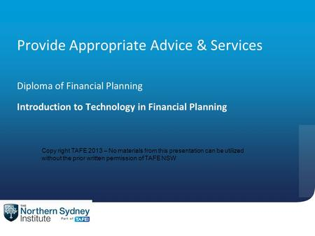 Provide Appropriate Advice & Services Diploma of Financial Planning Introduction to Technology in Financial Planning Copy right TAFE 2013 – No materials.