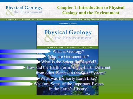 Chapter 1: Introduction to Physical Geology and the Environment Visit the Online Learning Centre at www.mcgrawhill.ca/college/plummerwww.mcgrawhill.ca/college/plummer.