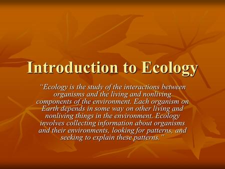"Introduction to Ecology ""Ecology is the study of the interactions between organisms and the living and nonliving components of the environment. Each organism."
