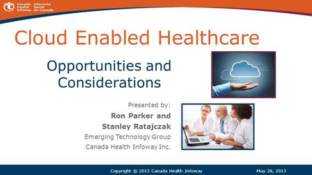 Cloud Enabled Healthcare Presented by: Ron Parker and Stanley Ratajczak Emerging Technology Group Canada Health Infoway Inc. May 28, 2013Copyright © 2013.