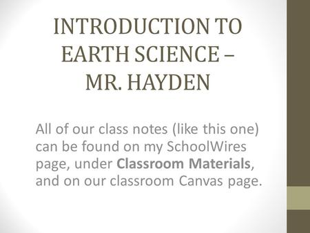 INTRODUCTION TO EARTH SCIENCE – MR. HAYDEN All of our class notes (like this one) can be found on my SchoolWires page, under Classroom Materials, and on.
