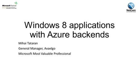 Windows 8 applications with Azure backends Mihai Tataran General Manager, Avaelgo Microsoft Most Valuable Professional.