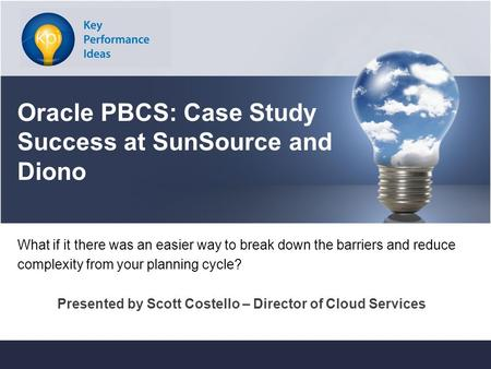 Key Performance Ideas Confidentialwww.keyperformanceideas.com Oracle PBCS: Case Study Success at SunSource and Diono What if it there was an easier way.