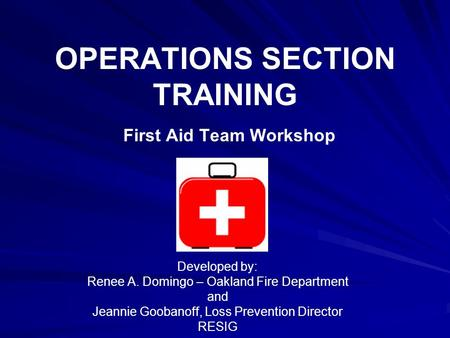 OPERATIONS SECTION TRAINING First Aid Team Workshop Developed by: Renee A. Domingo – Oakland Fire Department and Jeannie Goobanoff, Loss Prevention Director.