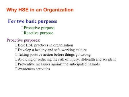 Why HSE in an Organization For two basic purposes Proactive purpose Reactive purpose Proactive purposes: Best HSE practices in organization Develop a.