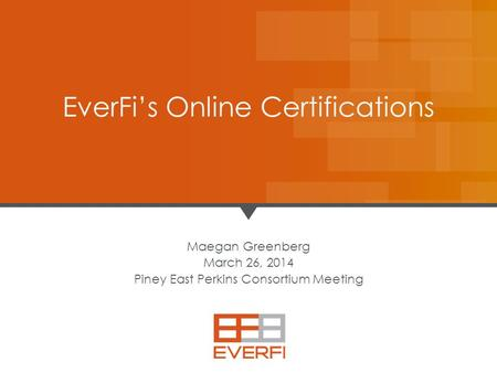 11 Maegan Greenberg March 26, 2014 Piney East Perkins Consortium Meeting EverFi's Online Certifications.