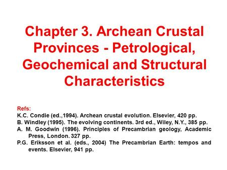 Chapter 3. Archean Crustal Provinces - Petrological, Geochemical and Structural Characteristics Refs: K.C. Condie (ed.,1994). Archean crustal evolution.