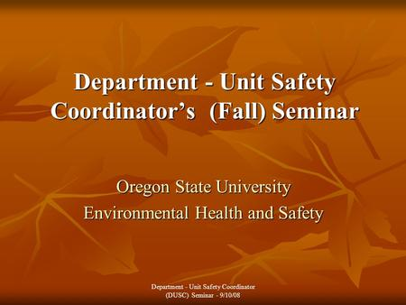 Department - Unit Safety Coordinator's (Fall) Seminar Oregon State University Environmental Health and Safety Department - Unit Safety Coordinator (DUSC)