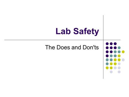 Lab Safety The Does and Don'ts. GENERAL SAFETY Never work without the teacher present To prevent accidents - Follow all directions Reread procedures if.