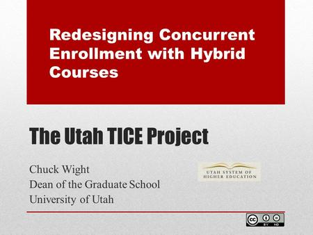The Utah TICE Project Chuck Wight Dean of the Graduate School University of Utah Redesigning Concurrent Enrollment with Hybrid Courses.