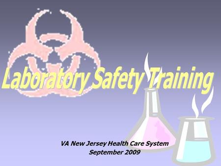 VA New Jersey Health Care System September 2009. This training presentation has been created for those who work in a laboratory environment. Due to the.