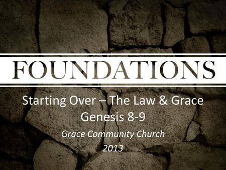 Starting Over – The Law & Grace Genesis 8-9 Grace Community Church 2013.