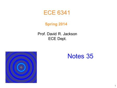 Prof. David R. Jackson ECE Dept. Spring 2014 Notes 35 ECE 6341 1.