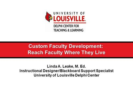 Custom Faculty Development: Reach Faculty Where They Live Linda A. Leake, M. Ed. Instructional Designer/Blackboard Support Specialist University of Louisville.