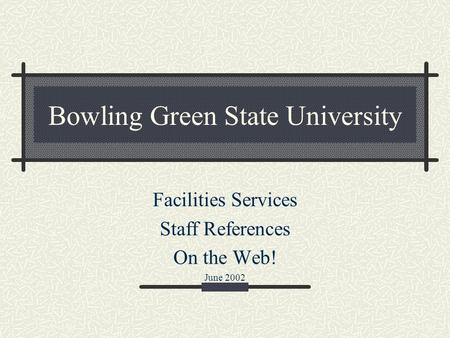 Bowling Green State University Facilities Services Staff References On the Web! June 2002.