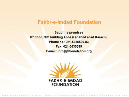 Fakhr-e-Imdad Foundation Sapphire premises 8 th floor, NIC building Abbasi shahed road Karachi. Phone no: 021-5635580-83 Fax: 021-5635585
