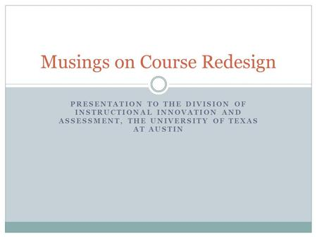 PRESENTATION TO THE DIVISION OF INSTRUCTIONAL INNOVATION AND ASSESSMENT, THE UNIVERSITY OF TEXAS AT AUSTIN Musings on Course Redesign.