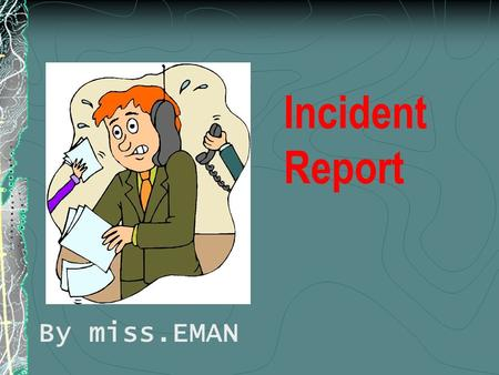 Incident Report By miss.EMAN Objectives At the end of this lecture student will be able : Define incident report List elements of incident report Discuss.