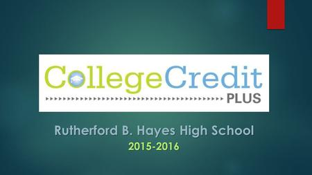 Rutherford B. Hayes High School 2015-2016. What it College Credit Plus?  Opportunity for college- ready students in grades 7-12 to take college courses.