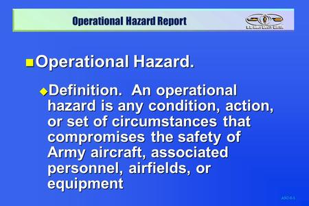 Operational Hazard. Definition. An operational hazard is any condition, action, or set of circumstances that compromises the safety of Army aircraft,