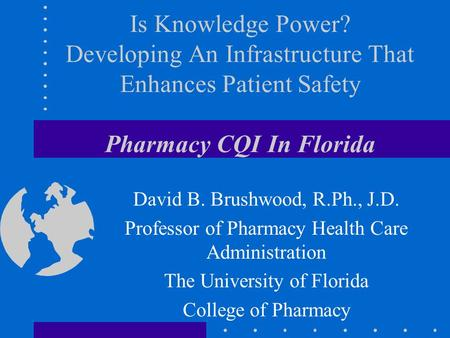 Is Knowledge Power? Developing An Infrastructure That Enhances Patient Safety Pharmacy CQI In Florida David B. Brushwood, R.Ph., J.D. Professor of Pharmacy.
