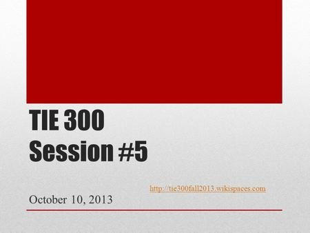TIE 300 Session #5 October 10, 2013