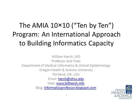 "The AMIA 10×10 (""Ten by Ten"") Program: An International Approach to Building Informatics Capacity William Hersh, MD Professor and Chair Department of Medical."